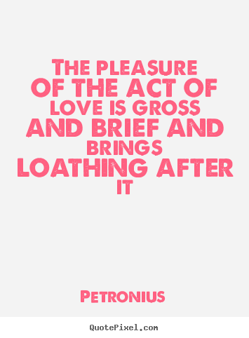 The pleasure of the act of love is gross and brief and brings loathing.. Petronius  love quotes