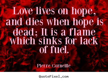 Quotes about love - Love lives on hope, and dies when hope is dead; it is a..