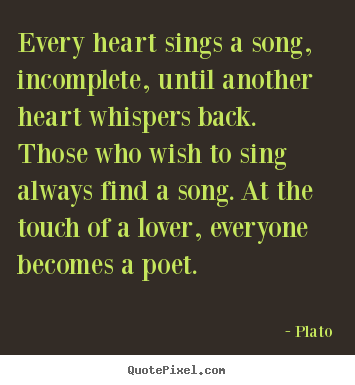 Every heart sings a song, incomplete, until another heart whispers back... Plato popular love quotes