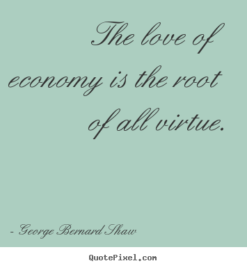 Love quotes - The love of economy is the root of all virtue.