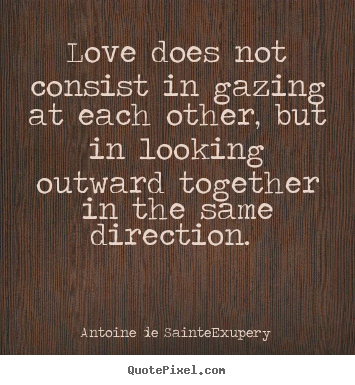 Love does not consist in gazing at each other,.. Antoine De Sainte-Exupery famous love quotes