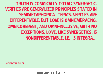 Truth is cosmically total: synergetic. verities are generalized.. Buckminster Fuller good love quotes