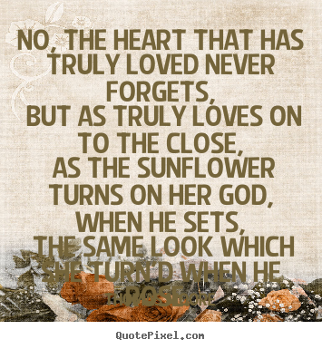 Quotes about love - No, the heart that has truly loved never forgets, but..