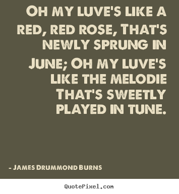James Drummond Burns picture quotes - Oh my luve's like a red, red rose, that's newly sprung in june; oh.. - Love quotes