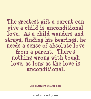The Greatest Gift A Parent Can Give A Child Is Unconditional George Herbert Walker Bush Great Love Quotes