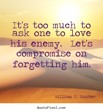 Quote about love - It's too much to ask one to love his enemy. let's compromise on..