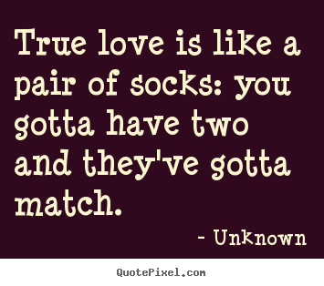 True love is like a pair of socks: you gotta have two.. Unknown  love quote