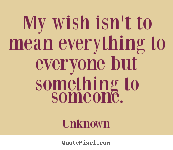 Quotes about love - My wish isn't to mean everything to everyone..