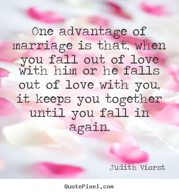How to design pictures sayings about love - One advantage of marriage is that, when you fall out of love with him..