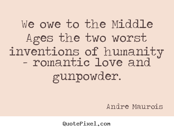 Make personalized photo quote about love - We owe to the middle ages the two worst inventions of humanity -..