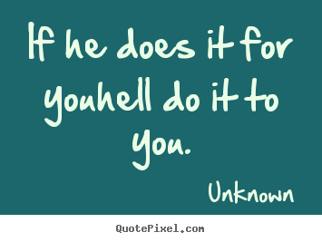 Quotes about love - If he does it for youhell do it to you.