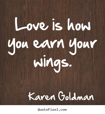 Love is how you earn your wings. Karen Goldman greatest love quote