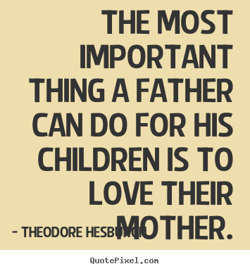 Love Quotes The Most Important Thing A Father Can Do For His Enchanting Most Popular Quotes