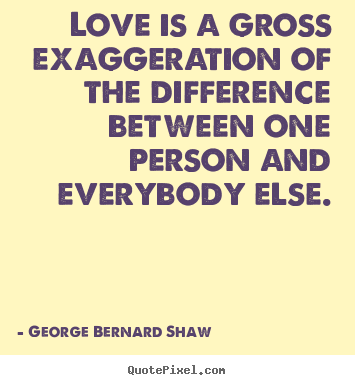 Love quotes - Love is a gross exaggeration of the difference..