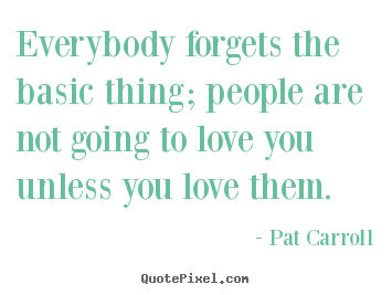 Everybody forgets the basic thing; people are not going to.. Pat Carroll great love quote