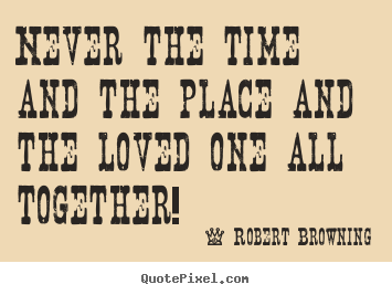 Quotes about love - Never the time and the place and the loved one all..