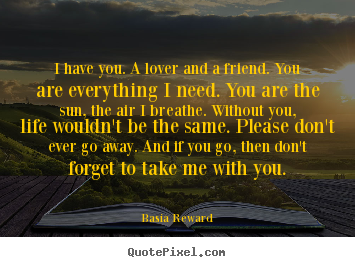 I have you. a lover and a friend. you are everything i need. you are.. Basia Reward greatest love quotes