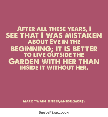 After all these years, i see that i was mistaken about eve in.. Mark Twain    (more) best love quote