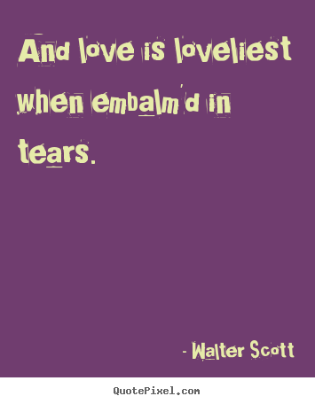 Walter Scott picture quotes - And love is loveliest when embalm'd in tears... - Love quote