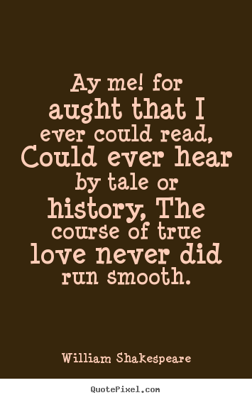 Quotes about love - Ay me! for aught that i ever could read, could..