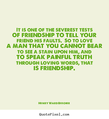 Quotes about love - It is one of the severest tests of friendship to tell..