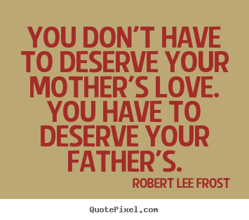 Robert Lee Frost image quote - You don't have to deserve your mother's love... - Love quotes