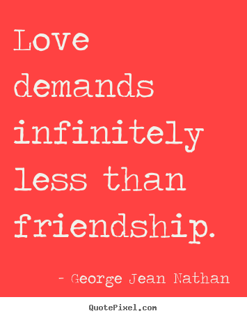 Make personalized picture quote about love - Love demands infinitely less than friendship.