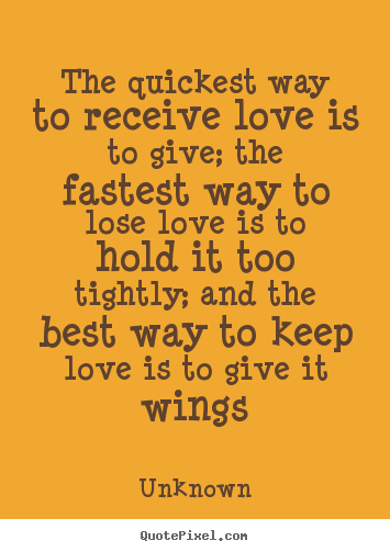 Quotes about love - The quickest way to receive love is to give; the fastest way..