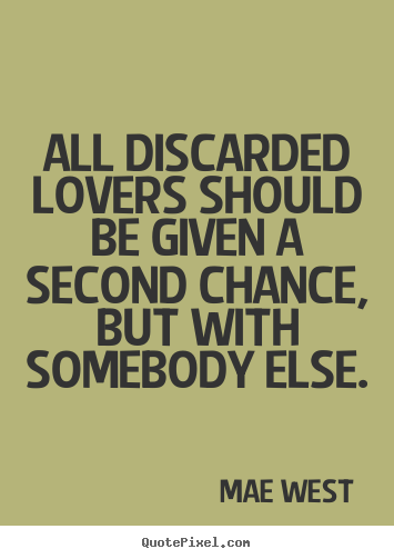 All discarded lovers should be given a second.. Mae West popular love quote