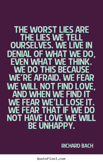 Richard Bach picture quote - The worst lies are the lies we tell ourselves. we live in denial of what.. - Love quotes