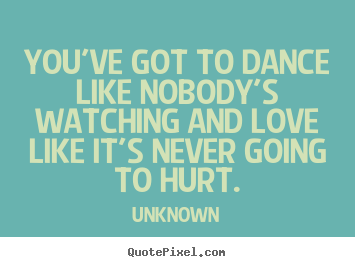 You've got to dance like nobody's watching and.. Unknown top love sayings
