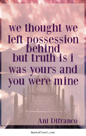 We thought we left possession behindbut truth.. Ani Difranco famous love quote