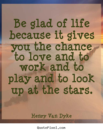 Henry Van Dyke picture quote - Be glad of life because it gives you the chance.. - Love quotes