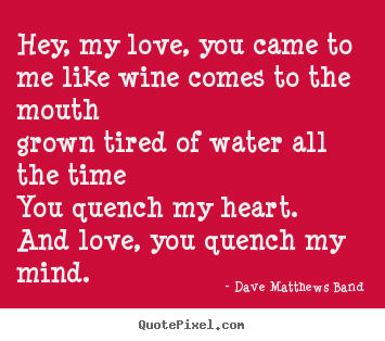 Diy picture quotes about love - Hey, my love, you came to me like wine comes to the mouth..