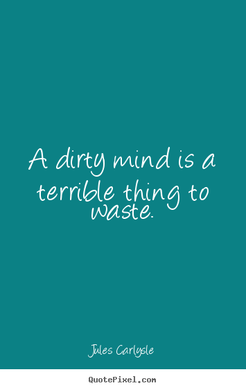 Love sayings - A dirty mind is a terrible thing to waste. Dirty Mind Quotes