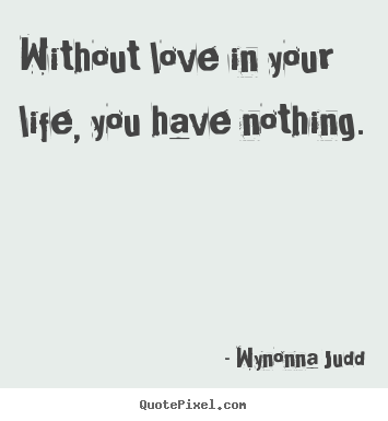 Without love in your life, you have nothing. Wynonna Judd  love quotes