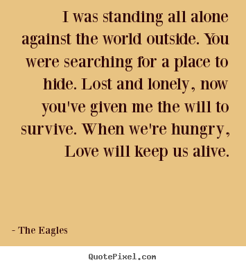 Quotes about love - I was standing all alone against the world outside. you were..