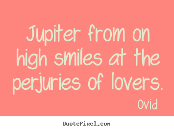 Love quotes - Jupiter from on high smiles at the perjuries of lovers.