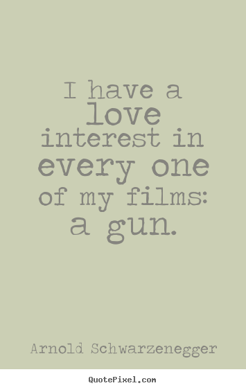 Love quote - I have a love interest in every one of my films: a gun.