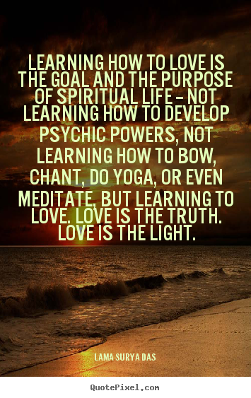 Quotes About Love Learning How To Love Is The Goal And The Purpose Adorable Spiritual Quotes About Love
