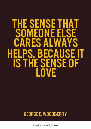 The sense that someone else cares always helps, because it is.. George E. Woodberry popular love sayings