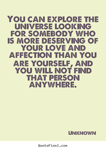 You can explore the universe looking for somebody who is more deserving.. Unknown greatest love quotes