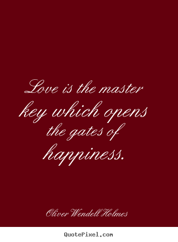 Love is the master key which opens the gates of happiness. Oliver Wendell Holmes popular love quotes