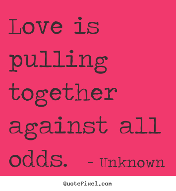Quotes Love Quotes : Love is pulling together against all odds. Unknown good love quotes