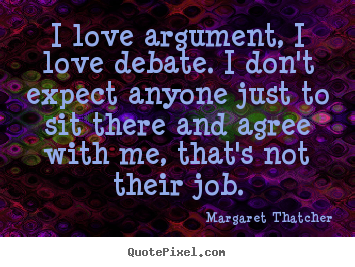 Love quote - I love argument, i love debate. i don't expect..