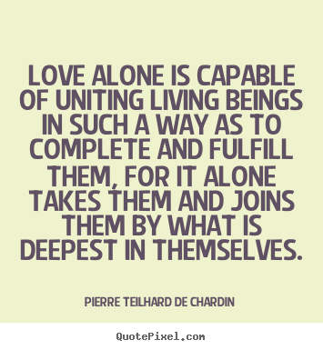 Pierre Teilhard De Chardin picture quotes - Love alone is capable of uniting living beings in such a way as to complete.. - Love quotes