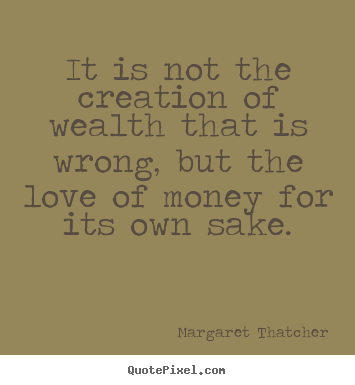 It is not the creation of wealth that is wrong, but.. Margaret Thatcher top love quote