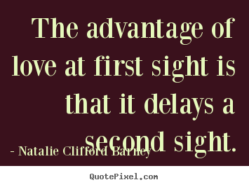 Make poster quotes about love - The advantage of love at first sight is that it delays a second..