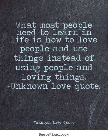 ... life is how to love people and.. Unknown Love Quote great love quotes