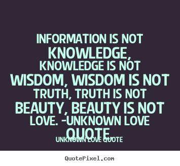 quotes about love information is not knowledge knowledge is not